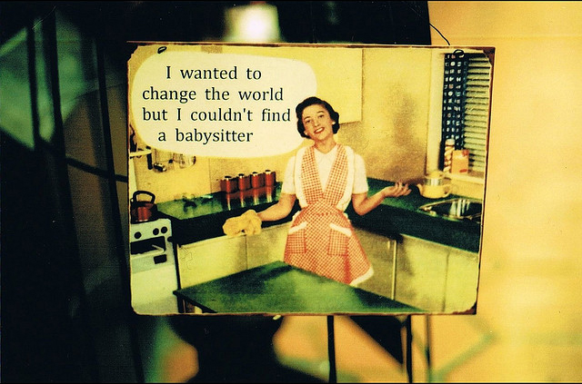 I wanted to change the world but I couldn't fint a babysitter